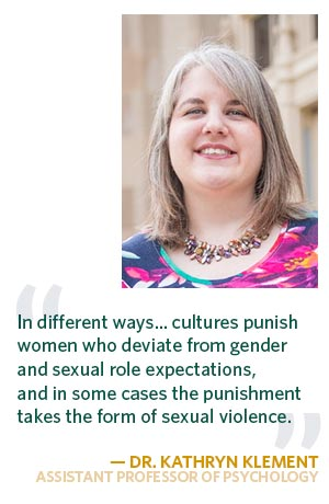 """""""In different ways... cultures both punish women who deviate from gender and sexual role expectations, and in some cases the punishment takes the form of sexual violence."""" —Dr. Kathryn Klement"""